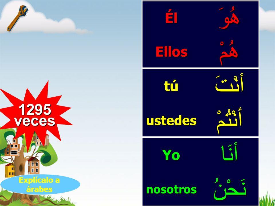 1295 veces هُوَÉlهُمْEllos أنْتَtú أنْتُمْustedes أنَاYo نَحْنُnosotros Explícalo a árabes