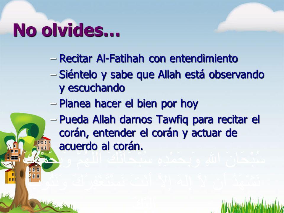 No olvides… –Recitar Al-Fatihah con entendimiento –Siéntelo y sabe que Allah está observando y escuchando –Planea hacer el bien por hoy –Pueda Allah darnos Tawfiq para recitar el corán, entender el corán y actuar de acuerdo al corán.