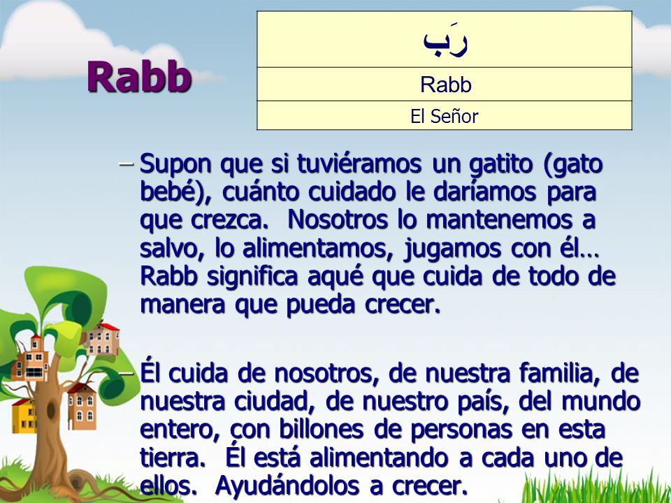 Rabb –Supon que si tuviéramos un gatito (gato bebé), cuánto cuidado le daríamos para que crezca. Nosotros lo mantenemos a salvo, lo alimentamos, jugam