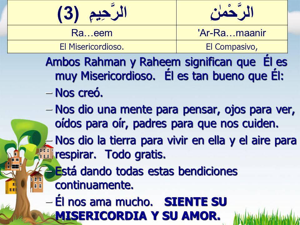 Ar-Rahmaan & Ar-Raheem Ambos Rahman y Raheem significan que Él es muy Misericordioso.