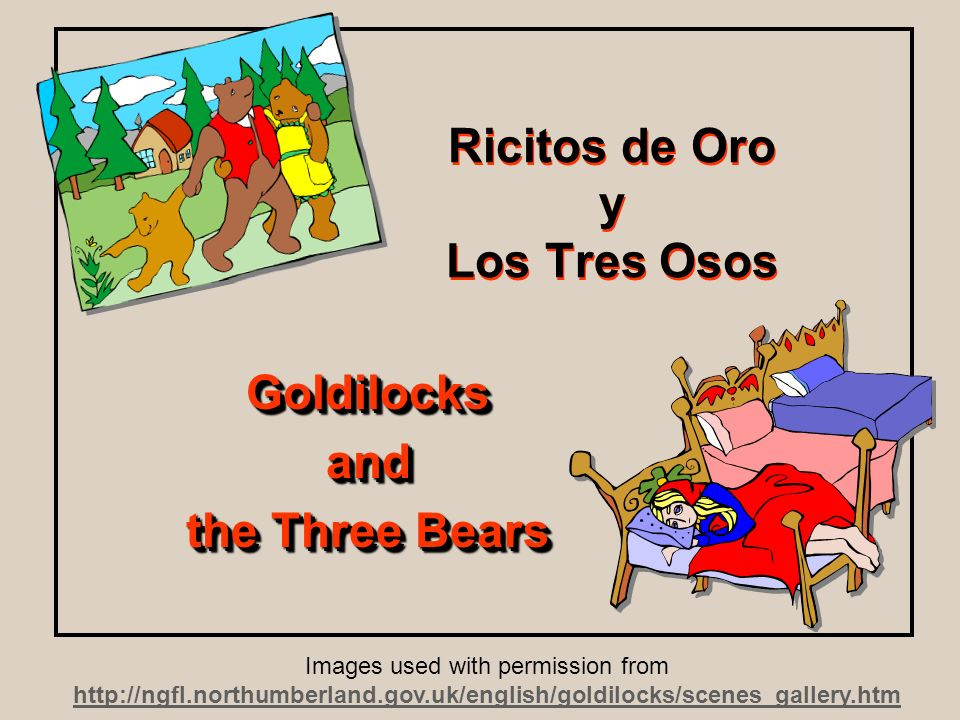 Ricitos de Oro y Los Tres Osos Goldilocksand the Three Bears Goldilocksand Images used with permission from http://ngfl.northumberland.gov.uk/english/goldilocks/scenes_gallery.htm http://ngfl.northumberland.gov.uk/english/goldilocks/scenes_gallery.htm