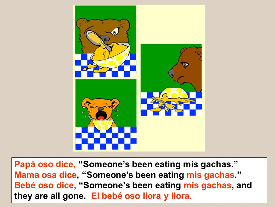 Papá oso dice, Someones been eating mis gachas. Mama osa dice, Someones been eating mis gachas. Bebé oso dice, Someones been eating mis gachas, and th
