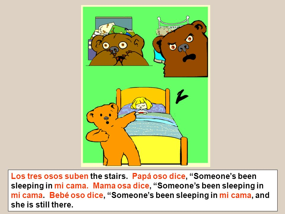 Los tres osos suben the stairs. Papá oso dice, Someones been sleeping in mi cama. Mama osa dice, Someones been sleeping in mi cama. Bebé oso dice, Som