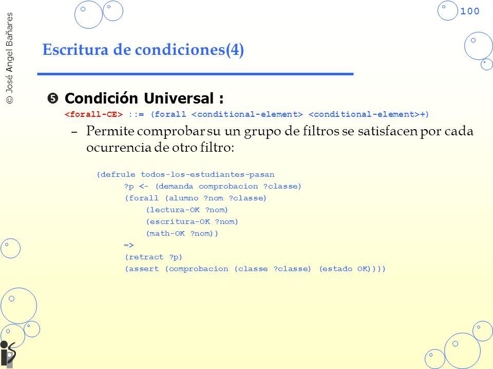100 © José Angel Bañares Escritura de condiciones(4) Condición Universal : ::= (forall +) –Permite comprobar su un grupo de filtros se satisfacen por cada ocurrencia de otro filtro: (defrule todos-los-estudiantes-pasan ?p <- (demanda comprobacion ?classe) (forall (alumno ?nom ?classe) (lectura-OK ?nom) (escritura-OK ?nom) (math-OK ?nom)) => (retract ?p) (assert (comprobacion (classe ?classe) (estado OK))))