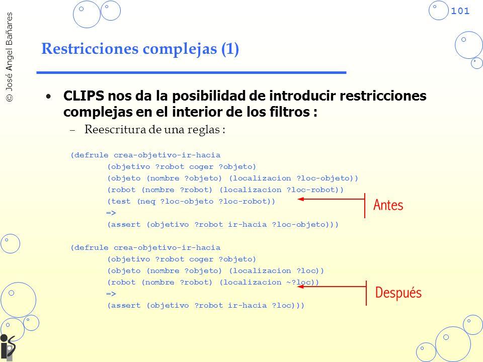 101 © José Angel Bañares Restricciones complejas (1) CLIPS nos da la posibilidad de introducir restricciones complejas en el interior de los filtros : –Reescritura de una reglas : (defrule crea-objetivo-ir-hacia (objetivo ?robot coger ?objeto) (objeto (nombre ?objeto) (localizacion ?loc-objeto)) (robot (nombre ?robot) (localizacion ?loc-robot)) (test (neq ?loc-objeto ?loc-robot)) => (assert (objetivo ?robot ir-hacia ?loc-objeto))) (defrule crea-objetivo-ir-hacia (objetivo ?robot coger ?objeto) (objeto (nombre ?objeto) (localizacion ?loc)) (robot (nombre ?robot) (localizacion ~?loc)) => (assert (objetivo ?robot ir-hacia ?loc))) Antes Después