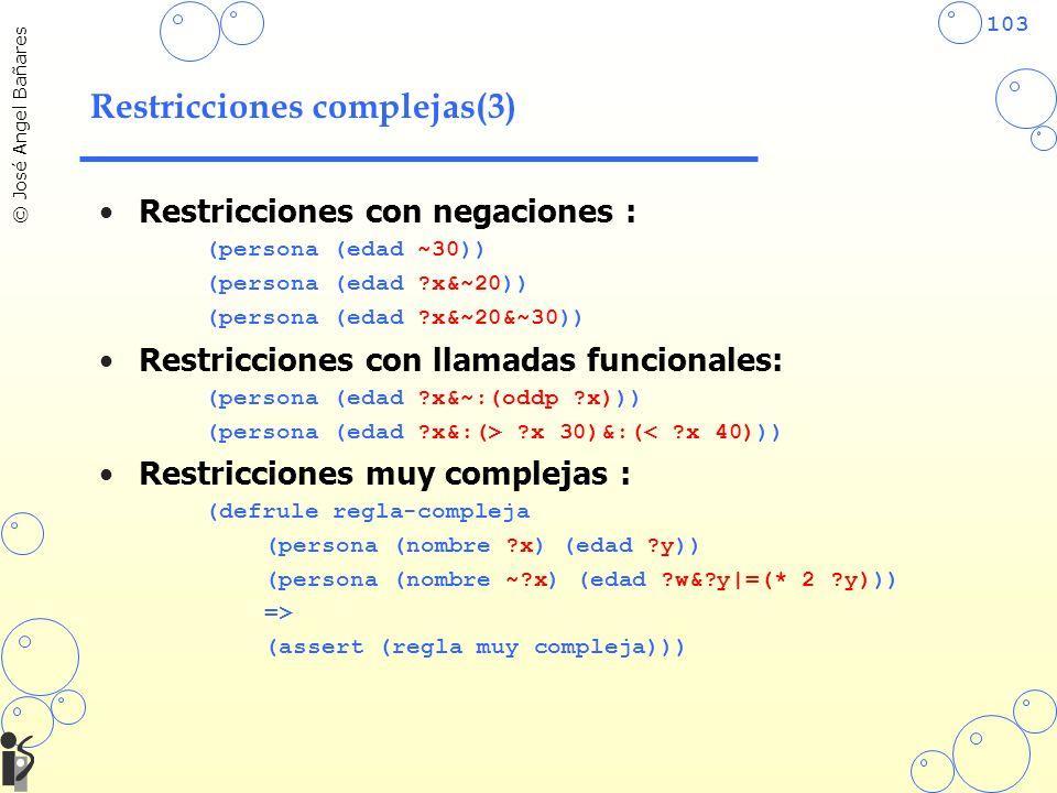 103 © José Angel Bañares Restricciones complejas(3) Restricciones con negaciones : (persona (edad ~30)) (persona (edad ?x&~20)) (persona (edad ?x&~20&~30)) Restricciones con llamadas funcionales: (persona (edad ?x&~:(oddp ?x))) (persona (edad ?x&:(> ?x 30)&:(< ?x 40))) Restricciones muy complejas : (defrule regla-compleja (persona (nombre ?x) (edad ?y)) (persona (nombre ~?x) (edad ?w&?y|=(* 2 ?y))) => (assert (regla muy compleja)))