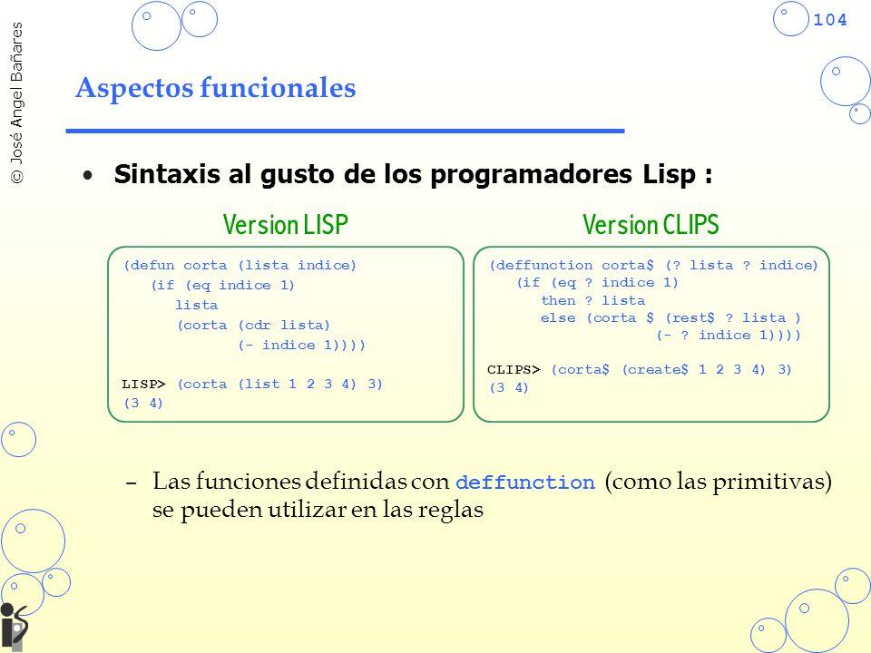 104 © José Angel Bañares Aspectos funcionales Sintaxis al gusto de los programadores Lisp : –Las funciones definidas con deffunction (como las primitivas) se pueden utilizar en las reglas (defun corta (lista indice) (if (eq indice 1) lista (corta (cdr lista) (- indice 1)))) LISP> (corta (list 1 2 3 4) 3) (3 4) (deffunction corta$ (.