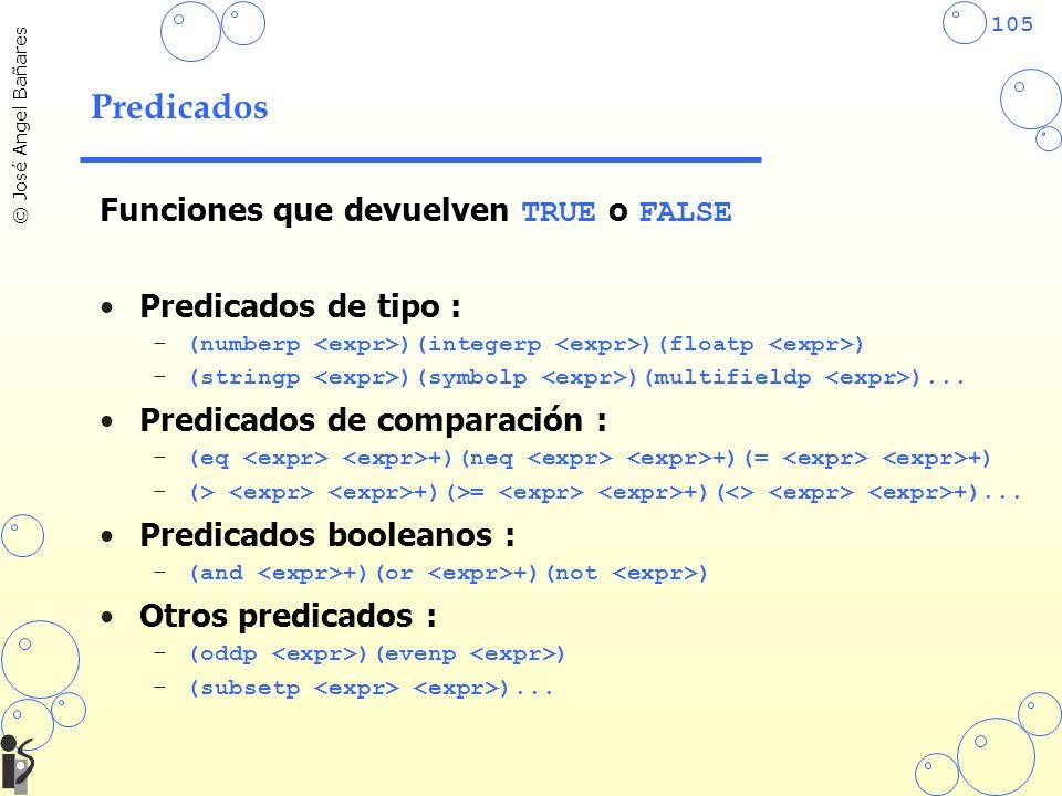 105 © José Angel Bañares Predicados Funciones que devuelven TRUE o FALSE Predicados de tipo : –(numberp )(integerp )(floatp ) –(stringp )(symbolp )(multifieldp )...
