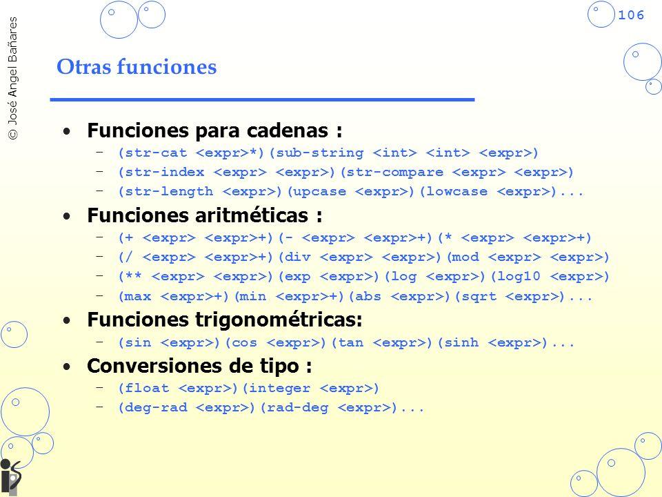 106 © José Angel Bañares Otras funciones Funciones para cadenas : –(str-cat *)(sub-string ) –(str-index )(str-compare ) –(str-length )(upcase )(lowcase )...