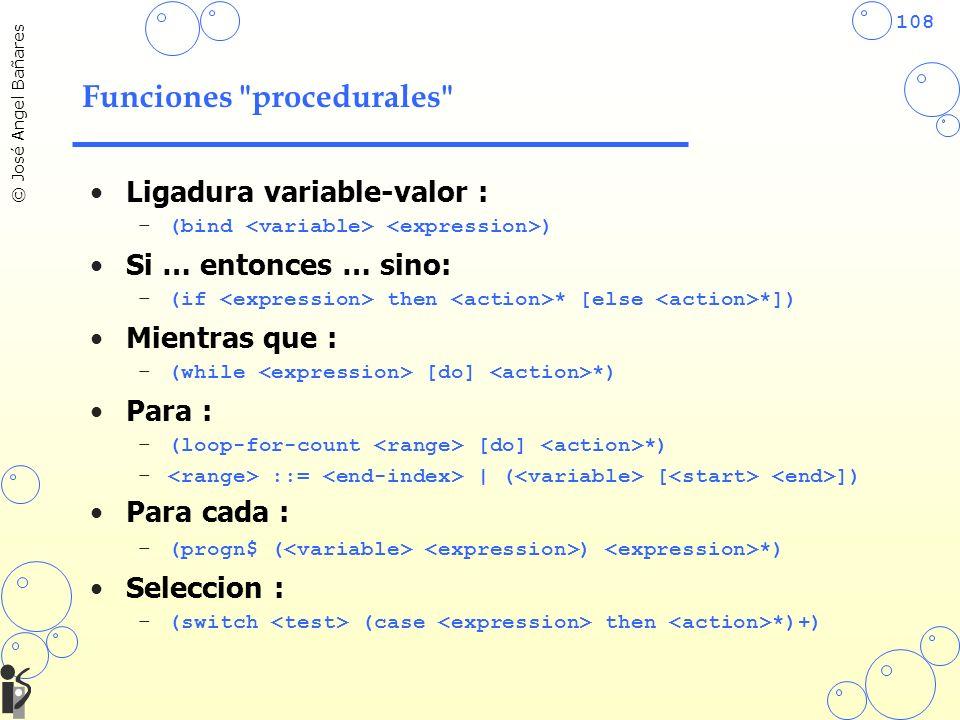 108 © José Angel Bañares Funciones procedurales Ligadura variable-valor : –(bind ) Si … entonces … sino: –(if then * [else *]) Mientras que : –(while [do] *) Para : –(loop-for-count [do] *) – ::= | ( [ ]) Para cada : –(progn$ ( ) *) Seleccion : –(switch (case then *)+)