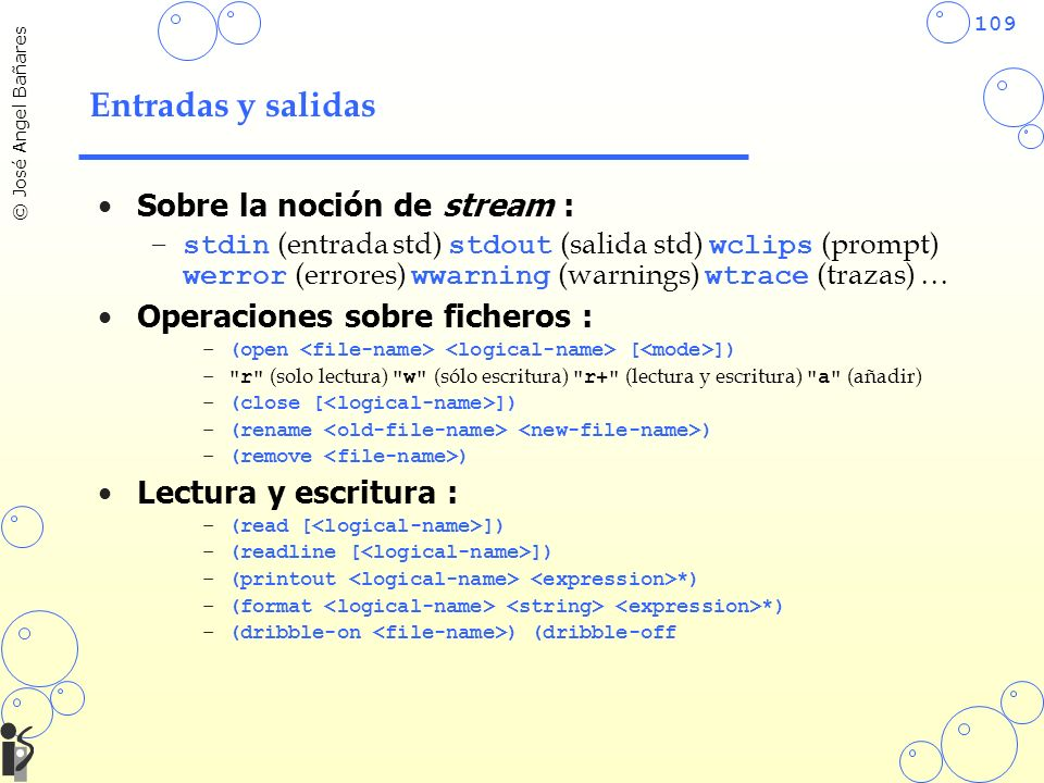 109 © José Angel Bañares Entradas y salidas Sobre la noción de stream : –stdin (entrada std) stdout (salida std) wclips (prompt) werror (errores) wwarning (warnings) wtrace (trazas) … Operaciones sobre ficheros : –(open [ ]) – r (solo lectura) w (sólo escritura) r+ (lectura y escritura) a (añadir) –(close [ ]) –(rename ) –(remove ) Lectura y escritura : –(read [ ]) –(readline [ ]) –(printout *) –(format *) –(dribble-on ) (dribble-off