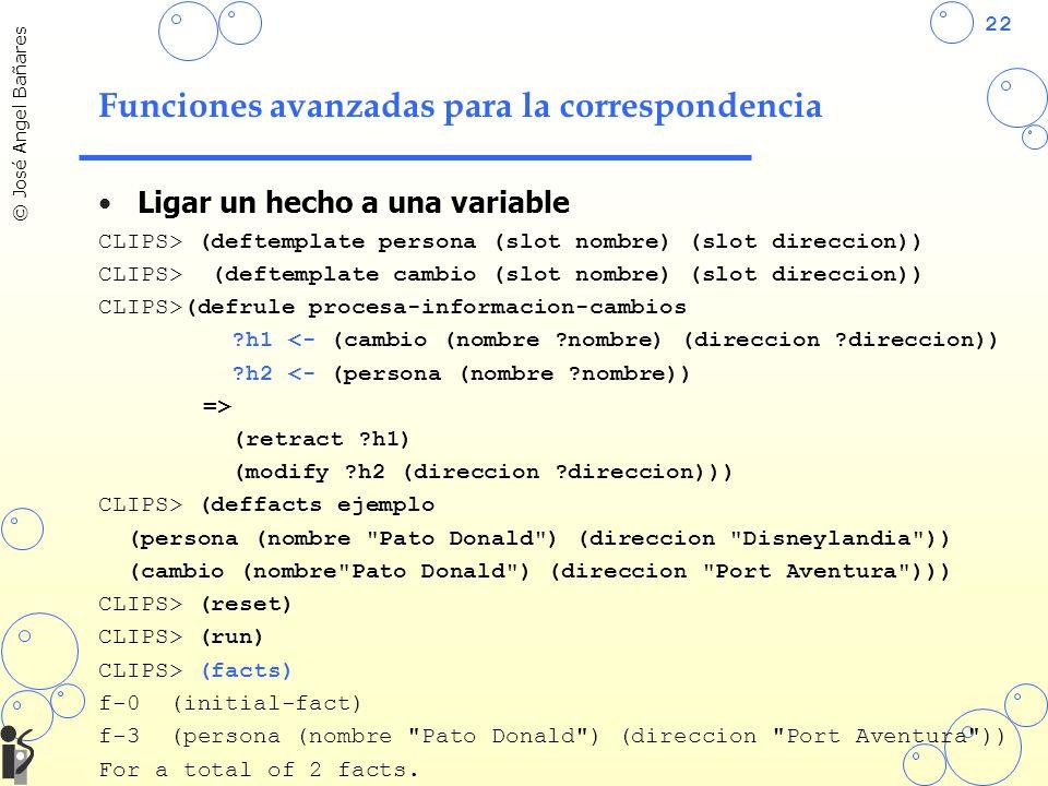 22 © José Angel Bañares Funciones avanzadas para la correspondencia Ligar un hecho a una variable CLIPS> (deftemplate persona (slot nombre) (slot direccion)) CLIPS> (deftemplate cambio (slot nombre) (slot direccion)) CLIPS>(defrule procesa-informacion-cambios ?h1 <- (cambio (nombre ?nombre) (direccion ?direccion)) ?h2 <- (persona (nombre ?nombre)) => (retract ?h1) (modify ?h2 (direccion ?direccion))) CLIPS> (deffacts ejemplo (persona (nombre Pato Donald ) (direccion Disneylandia )) (cambio (nombre Pato Donald ) (direccion Port Aventura ))) CLIPS> (reset) CLIPS> (run) CLIPS> (facts) f-0 (initial-fact) f-3 (persona (nombre Pato Donald ) (direccion Port Aventura )) For a total of 2 facts.