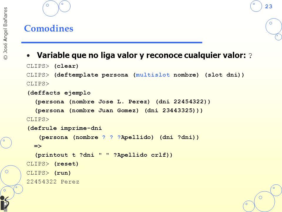 23 © José Angel Bañares Comodines Variable que no liga valor y reconoce cualquier valor: ? CLIPS> (clear) CLIPS> (deftemplate persona (multislot nombr