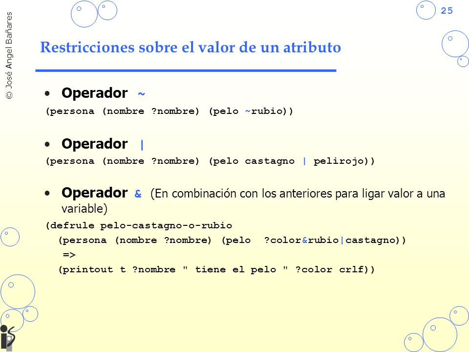 25 © José Angel Bañares Restricciones sobre el valor de un atributo Operador ~ (persona (nombre ?nombre) (pelo ~rubio)) Operador | (persona (nombre ?nombre) (pelo castagno | pelirojo)) Operador & (En combinación con los anteriores para ligar valor a una variable) (defrule pelo-castagno-o-rubio (persona (nombre ?nombre) (pelo ?color&rubio|castagno)) => (printout t ?nombre tiene el pelo ?color crlf))