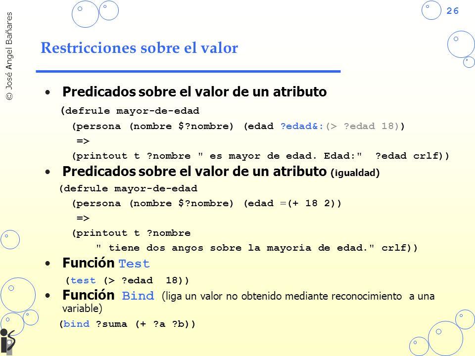 26 © José Angel Bañares Restricciones sobre el valor Predicados sobre el valor de un atributo ( defrule mayor-de-edad (persona (nombre $?nombre) (edad ?edad&:(> ?edad 18)) => (printout t ?nombre es mayor de edad.