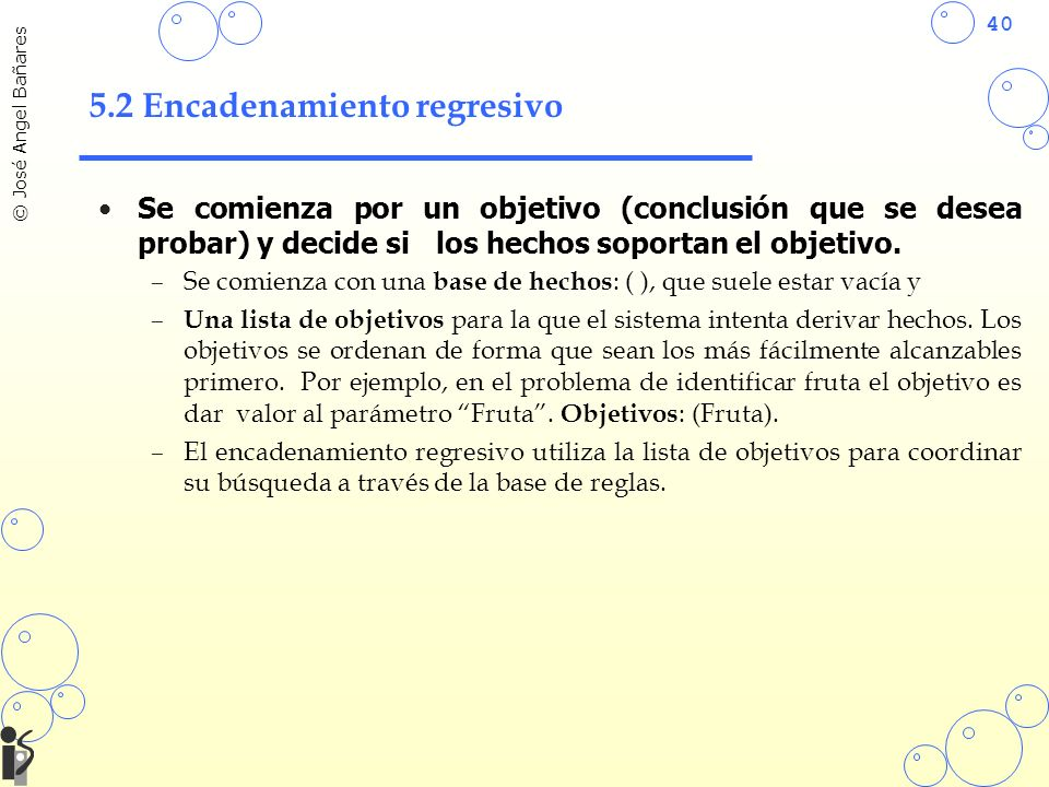 40 © José Angel Bañares 5.2 Encadenamiento regresivo Se comienza por un objetivo (conclusión que se desea probar) y decide si los hechos soportan el objetivo.