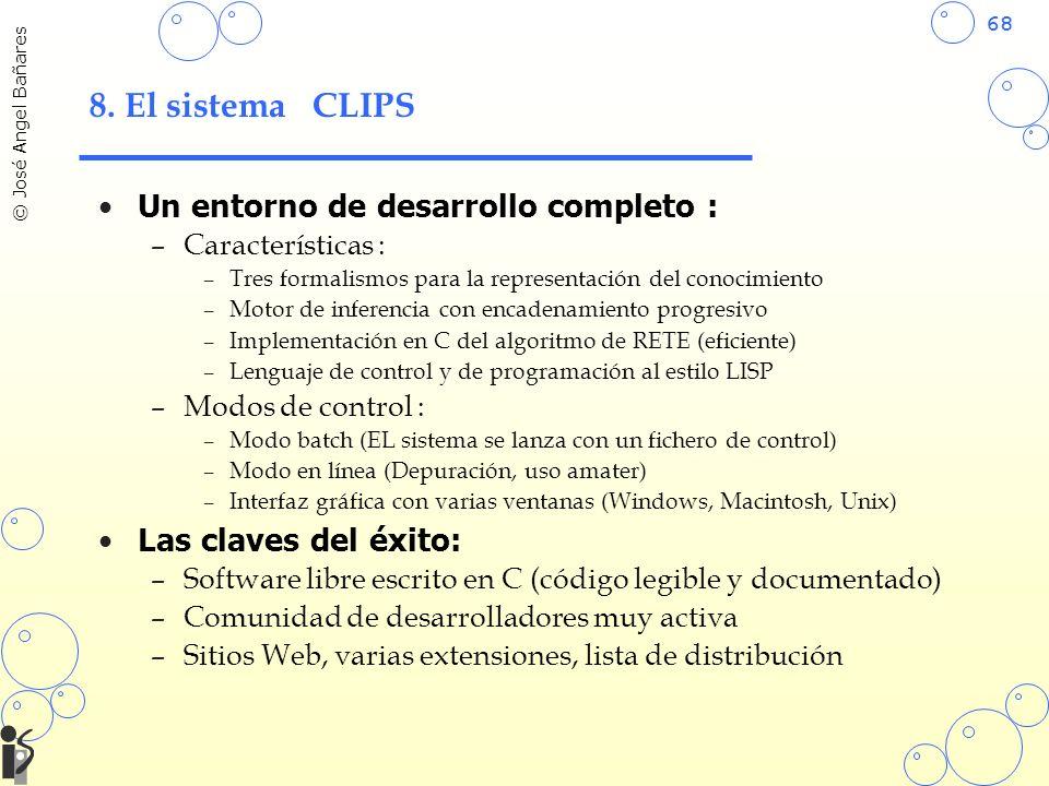 68 © José Angel Bañares 8. El sistema CLIPS Un entorno de desarrollo completo : –Características : –Tres formalismos para la representación del conoci