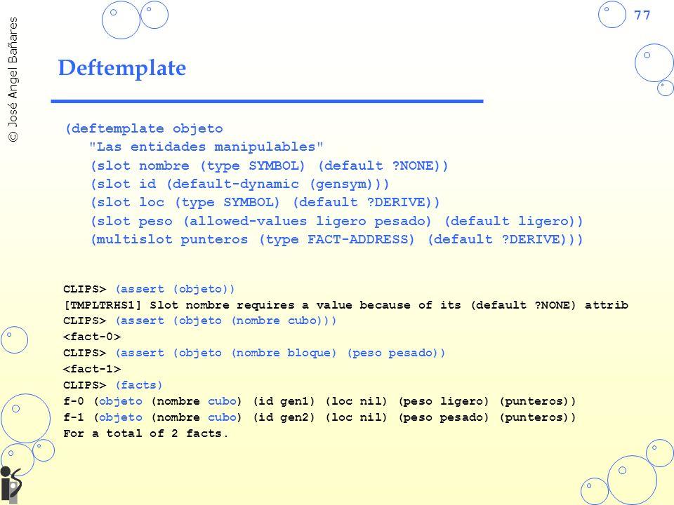 77 © José Angel Bañares Deftemplate (deftemplate objeto Las entidades manipulables (slot nombre (type SYMBOL) (default ?NONE)) (slot id (default-dynamic (gensym))) (slot loc (type SYMBOL) (default ?DERIVE)) (slot peso (allowed-values ligero pesado) (default ligero)) (multislot punteros (type FACT-ADDRESS) (default ?DERIVE))) CLIPS> (assert (objeto)) [TMPLTRHS1] Slot nombre requires a value because of its (default ?NONE) attrib CLIPS> (assert (objeto (nombre cubo))) CLIPS> (assert (objeto (nombre bloque) (peso pesado)) CLIPS> (facts) f-0 (objeto (nombre cubo) (id gen1) (loc nil) (peso ligero) (punteros)) f-1 (objeto (nombre cubo) (id gen2) (loc nil) (peso pesado) (punteros)) For a total of 2 facts.