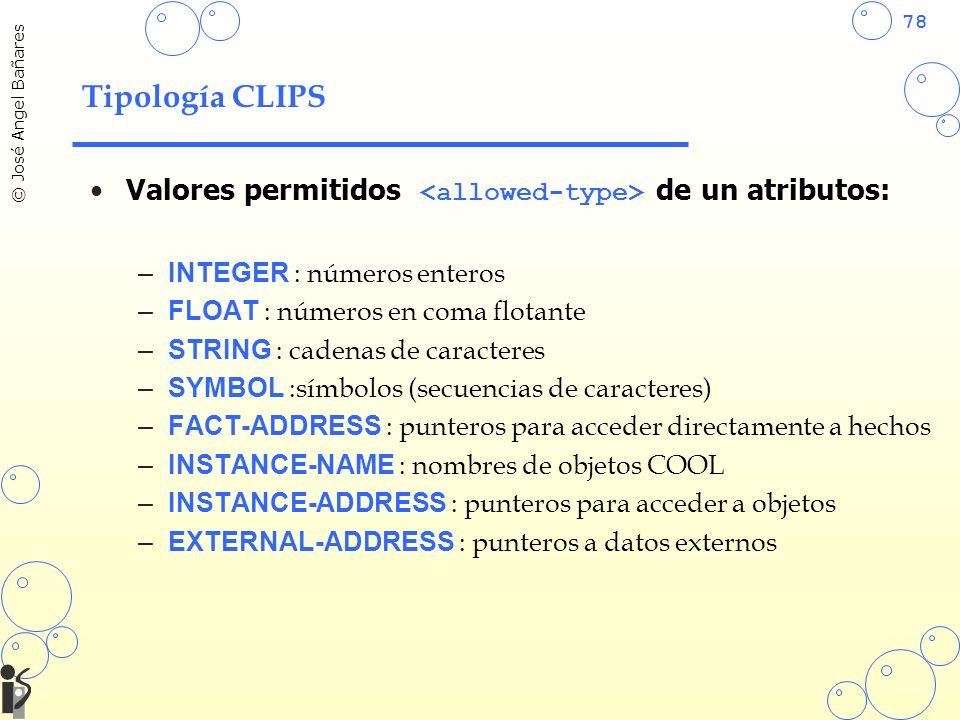 78 © José Angel Bañares Tipología CLIPS Valores permitidos de un atributos: –INTEGER : números enteros –FLOAT : números en coma flotante –STRING : cadenas de caracteres –SYMBOL :símbolos (secuencias de caracteres) –FACT-ADDRESS : punteros para acceder directamente a hechos –INSTANCE-NAME : nombres de objetos COOL –INSTANCE-ADDRESS : punteros para acceder a objetos –EXTERNAL-ADDRESS : punteros a datos externos