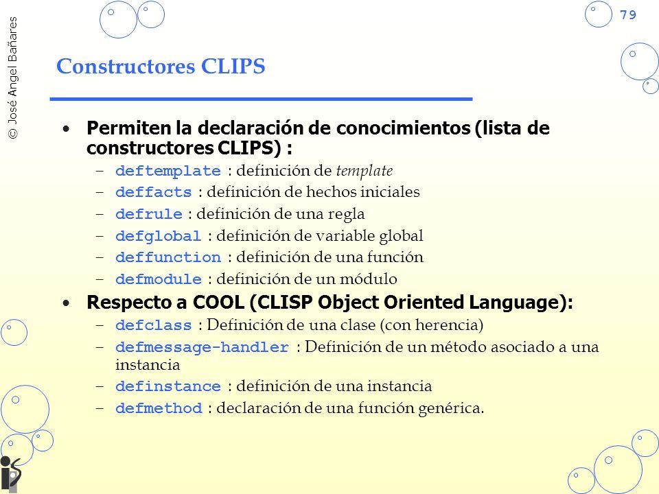 79 © José Angel Bañares Constructores CLIPS Permiten la declaración de conocimientos (lista de constructores CLIPS) : –deftemplate : definición de template –deffacts : definición de hechos iniciales –defrule : definición de una regla –defglobal : definición de variable global –deffunction : definición de una función –defmodule : definición de un módulo Respecto a COOL (CLISP Object Oriented Language): –defclass : Definición de una clase (con herencia) –defmessage-handler : Definición de un método asociado a una instancia –definstance : definición de una instancia –defmethod : declaración de una función genérica.