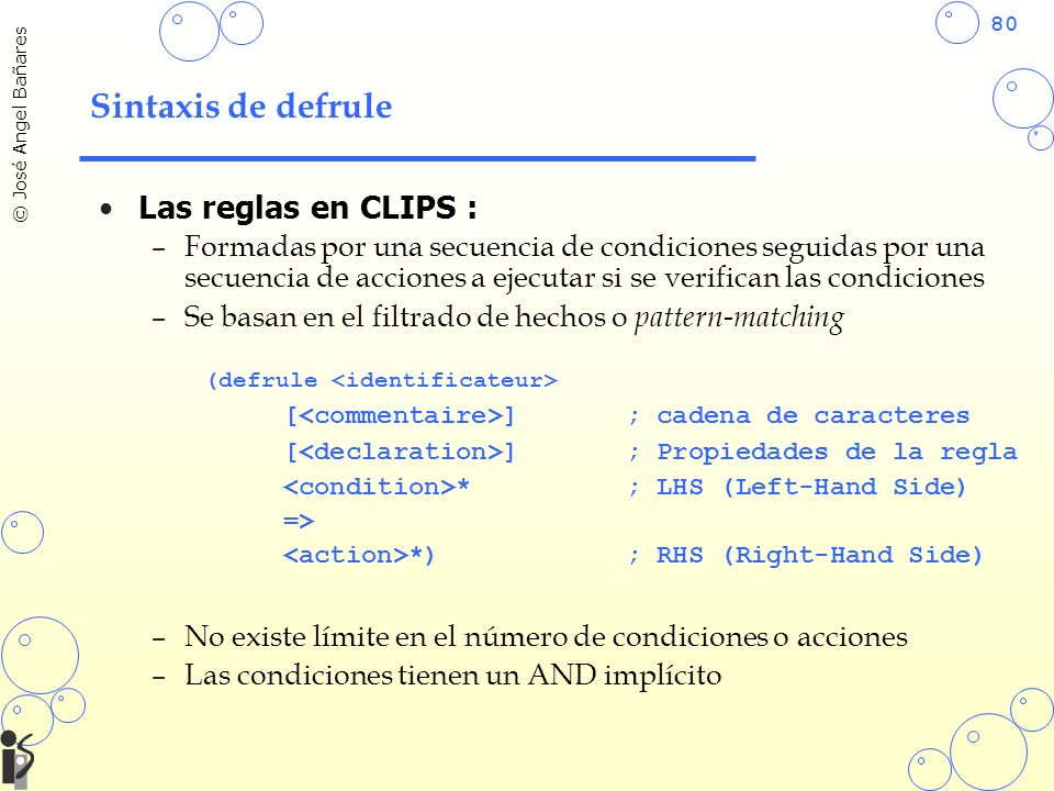 80 © José Angel Bañares Sintaxis de defrule Las reglas en CLIPS : –Formadas por una secuencia de condiciones seguidas por una secuencia de acciones a