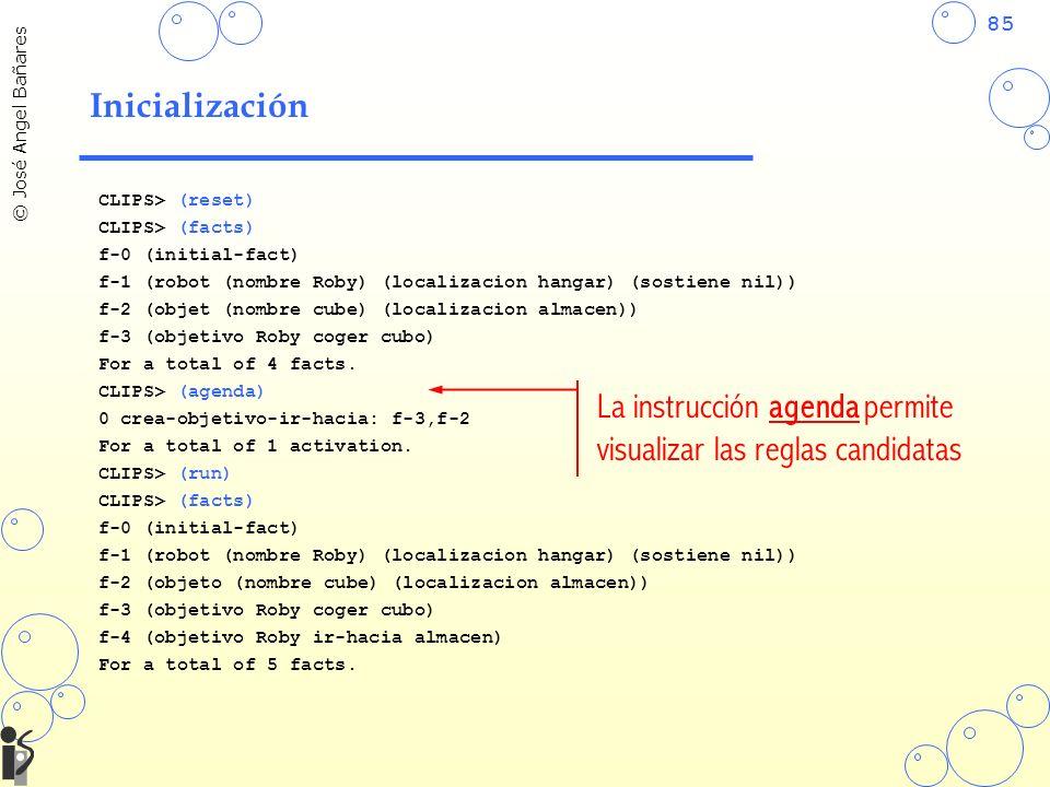 85 © José Angel Bañares Inicialización CLIPS> (reset) CLIPS> (facts) f-0 (initial-fact) f-1 (robot (nombre Roby) (localizacion hangar) (sostiene nil))