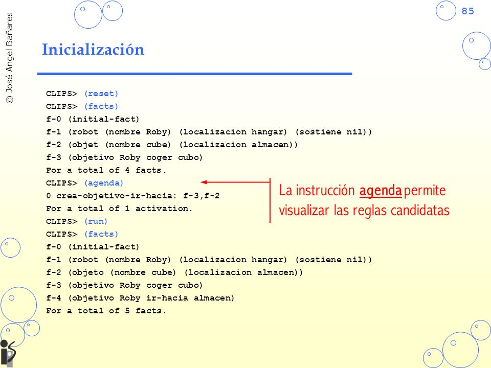 85 © José Angel Bañares Inicialización CLIPS> (reset) CLIPS> (facts) f-0 (initial-fact) f-1 (robot (nombre Roby) (localizacion hangar) (sostiene nil)) f-2 (objet (nombre cube) (localizacion almacen)) f-3 (objetivo Roby coger cubo) For a total of 4 facts.