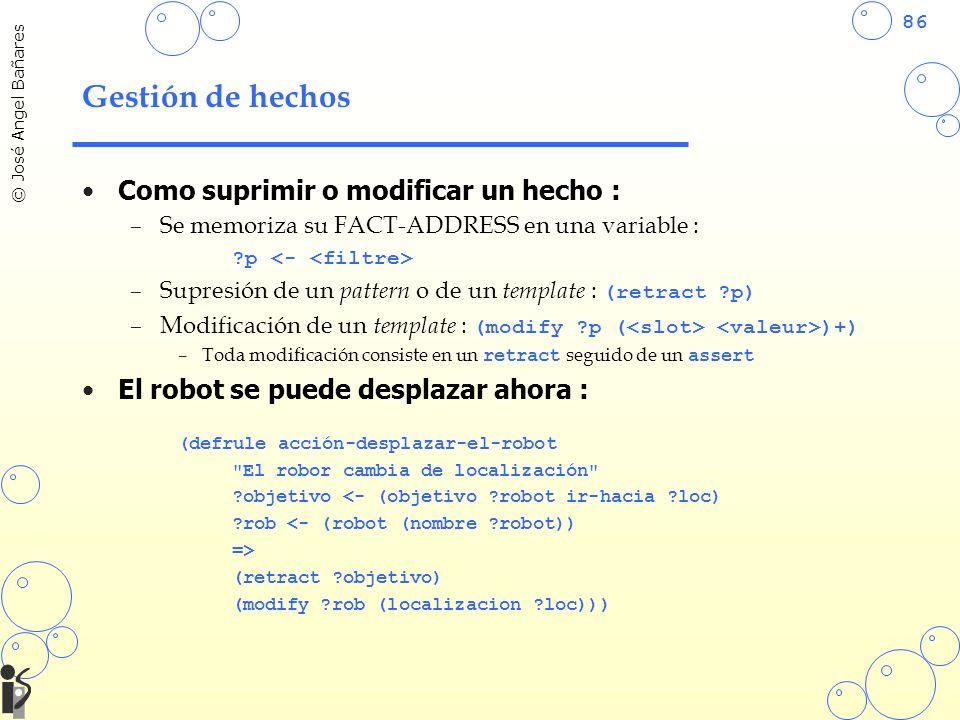 86 © José Angel Bañares Gestión de hechos Como suprimir o modificar un hecho : –Se memoriza su FACT-ADDRESS en una variable : ?p –Supresión de un pattern o de un template : (retract ?p) –Modificación de un template : (modify ?p ( )+) –Toda modificación consiste en un retract seguido de un assert El robot se puede desplazar ahora : (defrule acción-desplazar-el-robot El robor cambia de localización ?objetivo <- (objetivo ?robot ir-hacia ?loc) ?rob <- (robot (nombre ?robot)) => (retract ?objetivo) (modify ?rob (localizacion ?loc)))