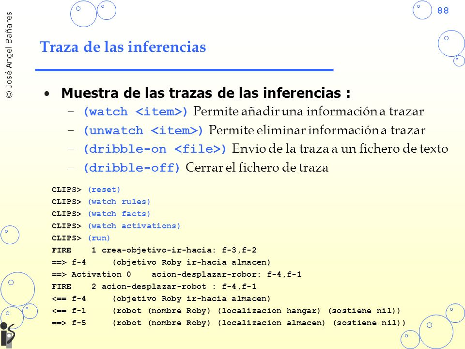 88 © José Angel Bañares Traza de las inferencias Muestra de las trazas de las inferencias : –(watch ) Permite añadir una información a trazar –(unwatch ) Permite eliminar información a trazar –(dribble-on ) Envio de la traza a un fichero de texto –(dribble-off) Cerrar el fichero de traza CLIPS> (reset) CLIPS> (watch rules) CLIPS> (watch facts) CLIPS> (watch activations) CLIPS> (run) FIRE 1 crea-objetivo-ir-hacia: f-3,f-2 ==> f-4 (objetivo Roby ir-hacia almacen) ==> Activation 0 acion-desplazar-robor: f-4,f-1 FIRE 2 acion-desplazar-robot : f-4,f-1 <== f-4 (objetivo Roby ir-hacia almacen) <== f-1 (robot (nombre Roby) (localizacion hangar) (sostiene nil)) ==> f-5 (robot (nombre Roby) (localizacion almacen) (sostiene nil))