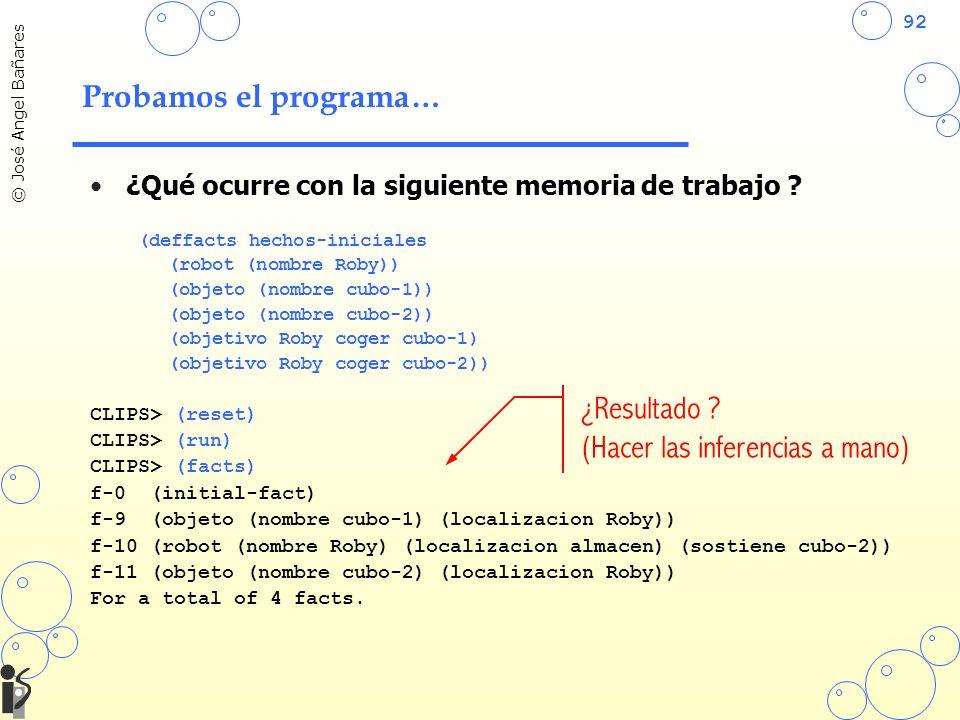 92 © José Angel Bañares Probamos el programa… ¿Qué ocurre con la siguiente memoria de trabajo ? (deffacts hechos-iniciales (robot (nombre Roby)) (obje