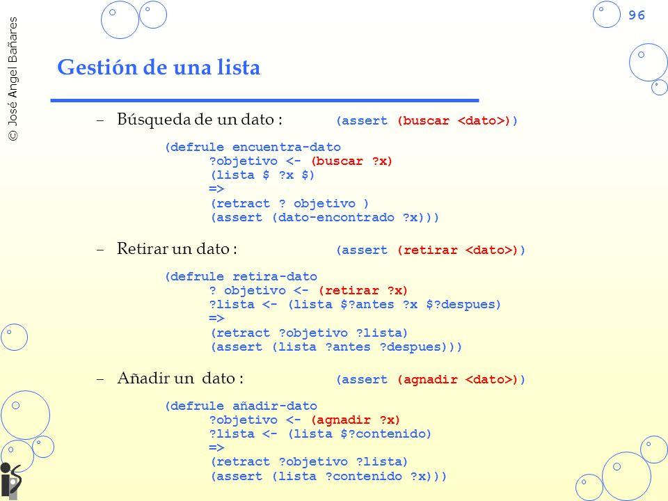 96 © José Angel Bañares Gestión de una lista –Búsqueda de un dato : (assert (buscar )) (defrule encuentra-dato ?objetivo <- (buscar ?x) (lista $ ?x $) => (retract .