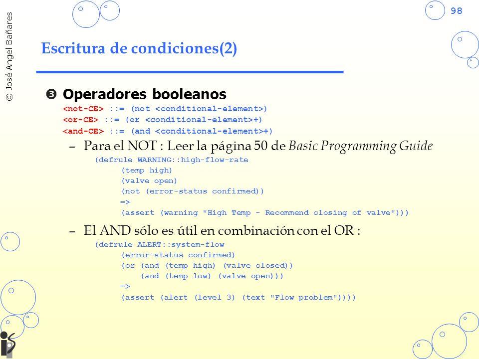 98 © José Angel Bañares Escritura de condiciones(2) Operadores booleanos ::= (not ) ::= (or +) ::= (and +) –Para el NOT : Leer la página 50 de Basic Programming Guide (defrule WARNING::high-flow-rate (temp high) (valve open) (not (error-status confirmed)) => (assert (warning High Temp - Recommend closing of valve ))) –El AND sólo es útil en combinación con el OR : (defrule ALERT::system-flow (error-status confirmed) (or (and (temp high) (valve closed)) (and (temp low) (valve open))) => (assert (alert (level 3) (text Flow problem ))))