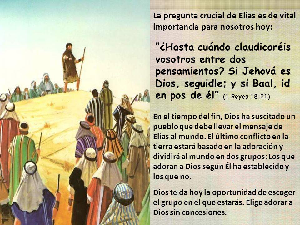 La pregunta crucial de Elías es de vital importancia para nosotros hoy: ¿Hasta cuándo claudicaréis vosotros entre dos pensamientos? Si Jehová es Dios,