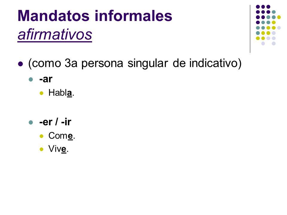 Mandatos informales afirmativos (como 3a persona singular de indicativo) -ar Habla. -er / -ir Come. Vive.