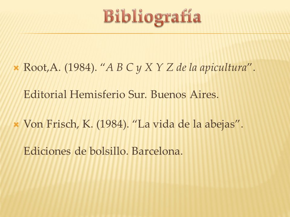 Root,A. (1984). A B C y X Y Z de la apicultura. Editorial Hemisferio Sur. Buenos Aires. Von Frisch, K. (1984). La vida de la abejas. Ediciones de bols