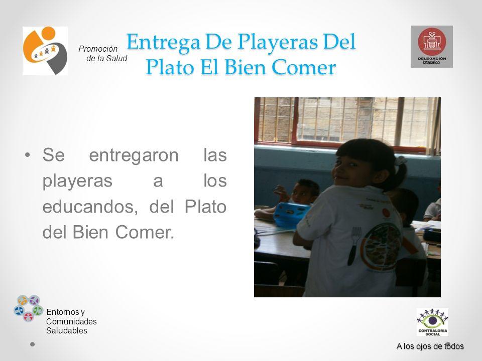 Promoción de la Salud Entornos y Comunidades Saludables A los ojos de todos Entrega De Playeras Del Plato El Bien Comer Se entregaron las playeras a los educandos, del Plato del Bien Comer.