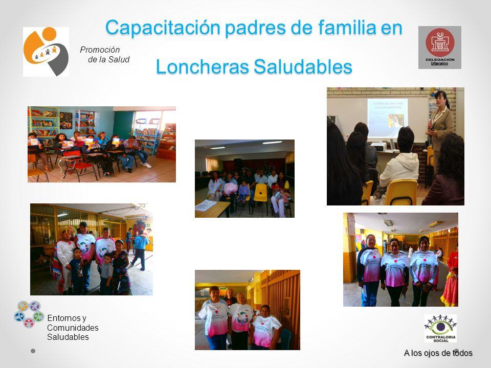 Promoción de la Salud Entornos y Comunidades Saludables A los ojos de todos Capacitación padres de familia en Loncheras Saludables