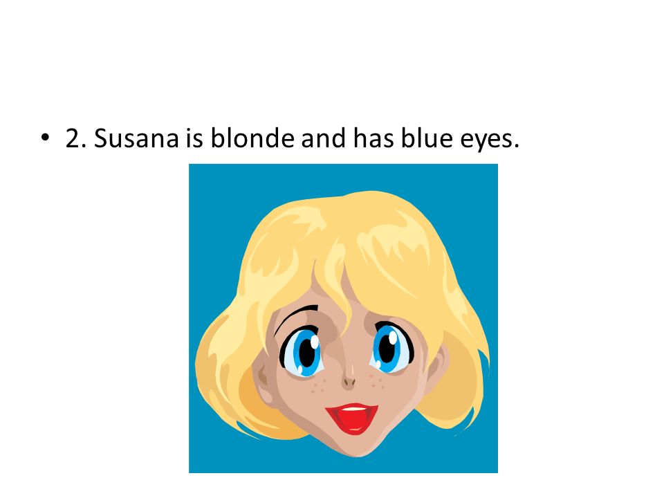 2. Susana is blonde and has blue eyes.