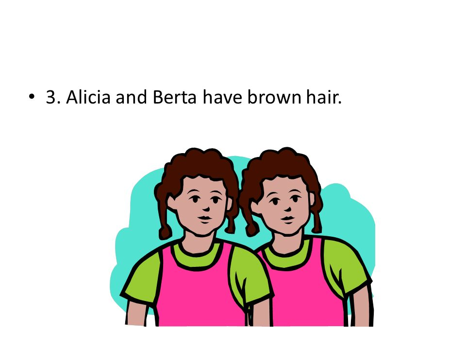 3. Alicia and Berta have brown hair.