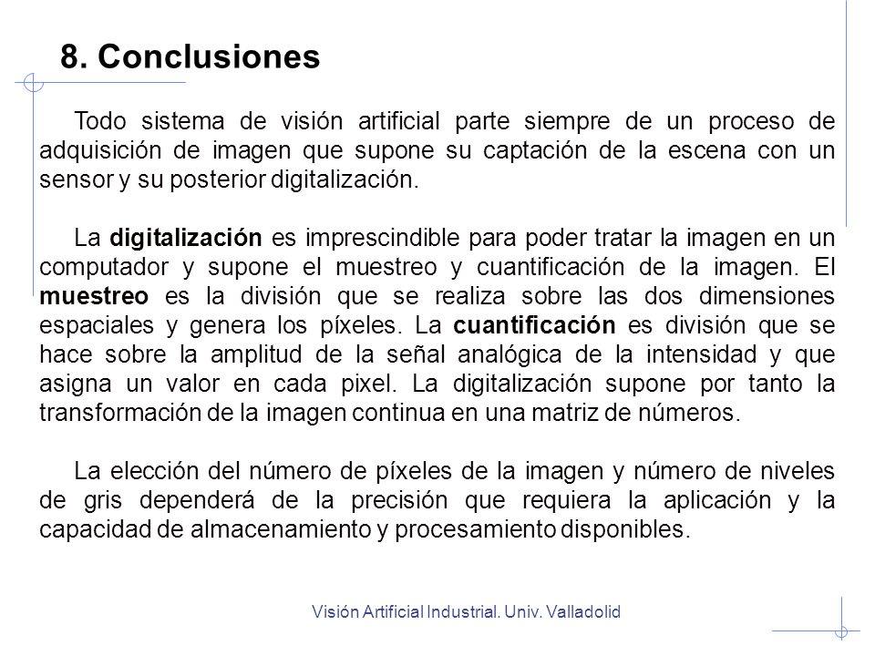 Visión Artificial Industrial. Univ. Valladolid 8. Conclusiones Todo sistema de visión artificial parte siempre de un proceso de adquisición de imagen