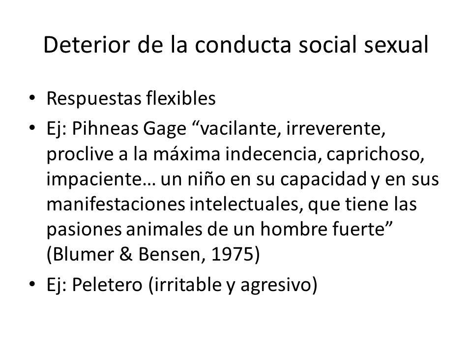 Deterior de la conducta social sexual Respuestas flexibles Ej: Pihneas Gage vacilante, irreverente, proclive a la máxima indecencia, caprichoso, impac