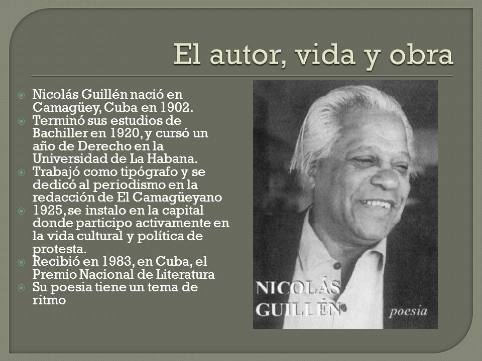 Nicolás Guillén nació en Camagüey, Cuba en 1902. Terminó sus estudios de Bachiller en 1920, y cursó un año de Derecho en la Universidad de La Habana.