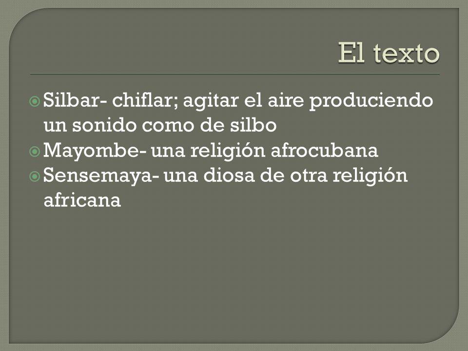 Silbar- chiflar; agitar el aire produciendo un sonido como de silbo Mayombe- una religión afrocubana Sensemaya- una diosa de otra religión africana