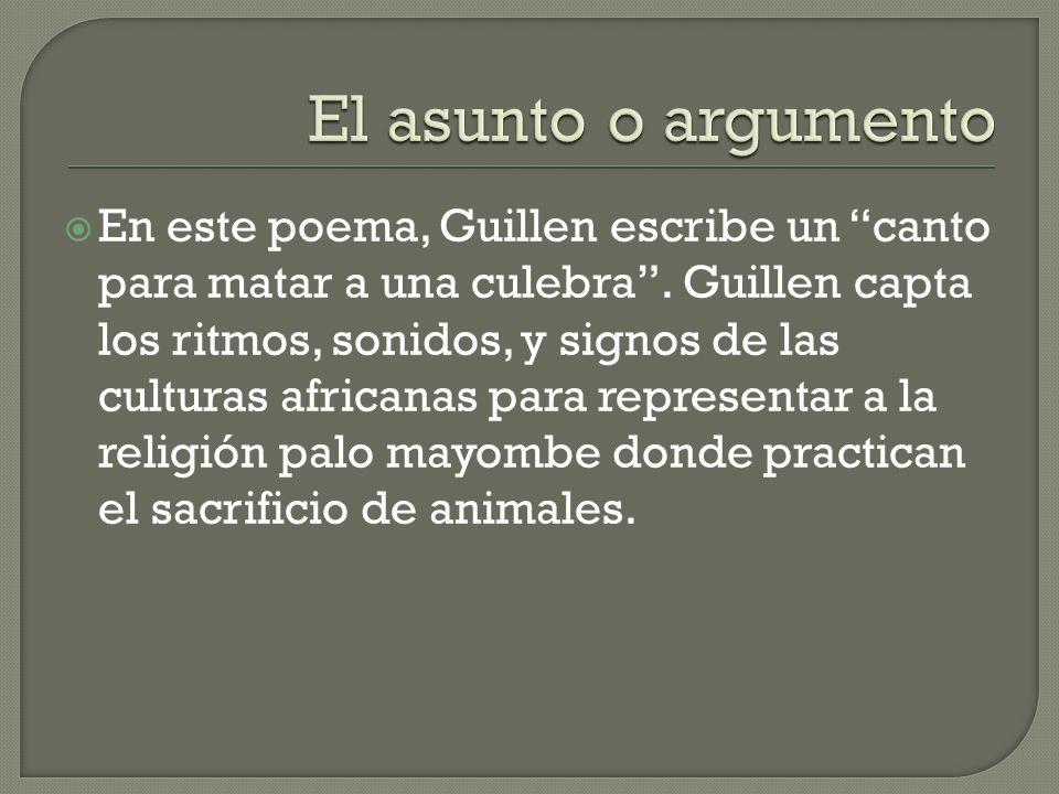 En este poema, Guillen escribe un canto para matar a una culebra. Guillen capta los ritmos, sonidos, y signos de las culturas africanas para represent
