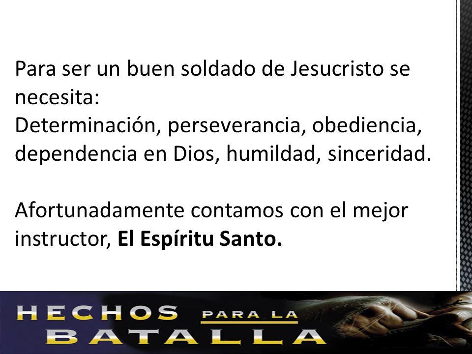 Para ser un buen soldado de Jesucristo se necesita: Determinación, perseverancia, obediencia, dependencia en Dios, humildad, sinceridad. Afortunadamen
