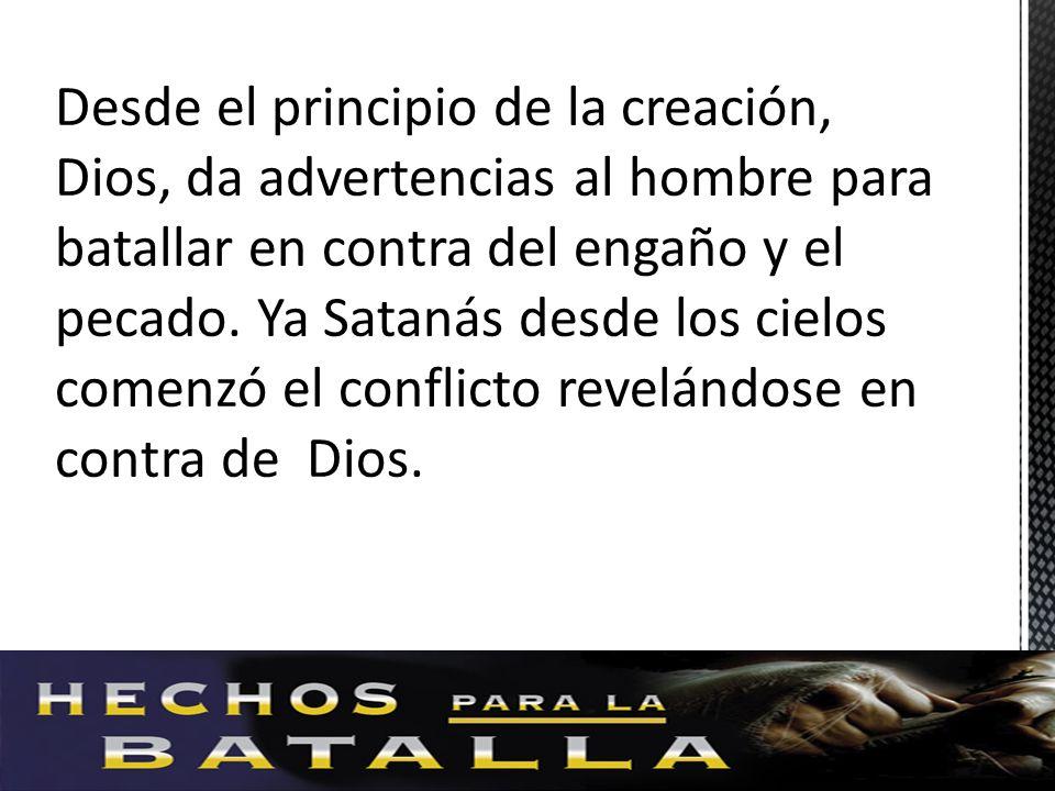 Desde el principio de la creación, Dios, da advertencias al hombre para batallar en contra del engaño y el pecado. Ya Satanás desde los cielos comenzó