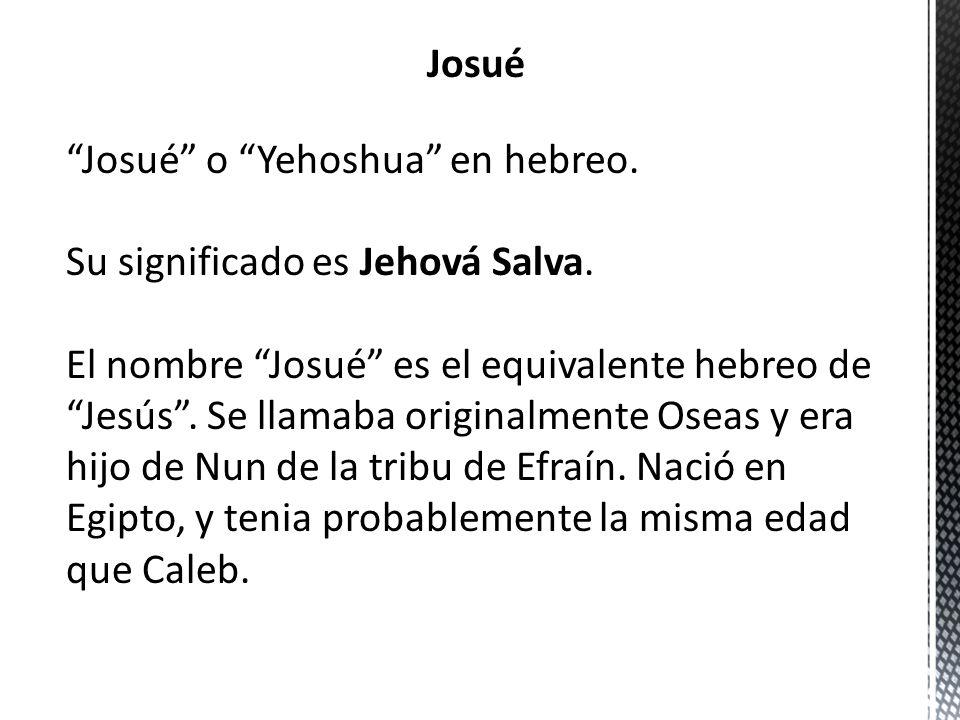 Josué o Yehoshua en hebreo. Su significado es Jehová Salva. El nombre Josué es el equivalente hebreo de Jesús. Se llamaba originalmente Oseas y era hi