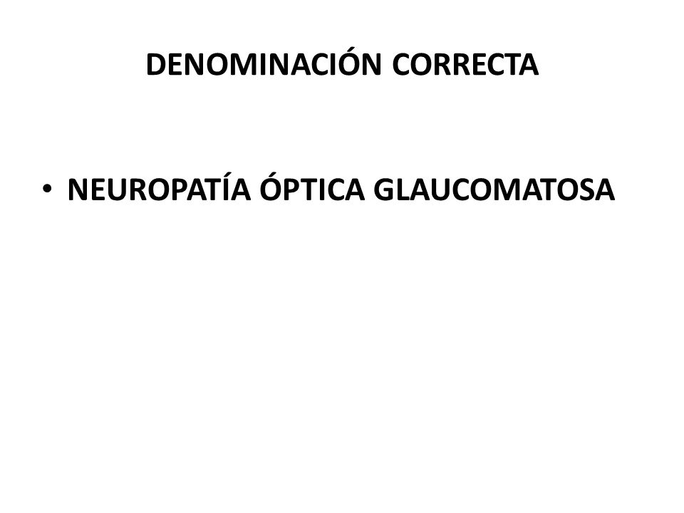 DEFINICIÓN ACTUAL El glaucoma es una neuropatía óptica, con o sin aumento de la presión intraocular, que provoca alteraciones en el nervio óptico las