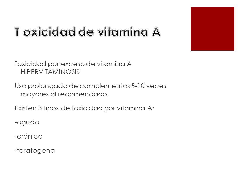 Toxicidad por exceso de vitamina A HIPERVITAMINOSIS Uso prolongado de complementos 5-10 veces mayores al recomendado. Existen 3 tipos de toxicidad por