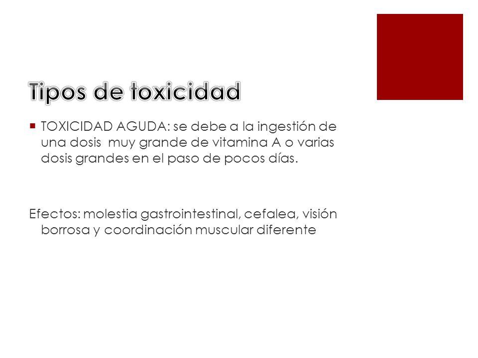TOXICIDAD AGUDA: se debe a la ingestión de una dosis muy grande de vitamina A o varias dosis grandes en el paso de pocos días. Efectos: molestia gastr
